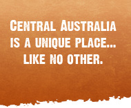 Central Australia is a unique place... like no other.